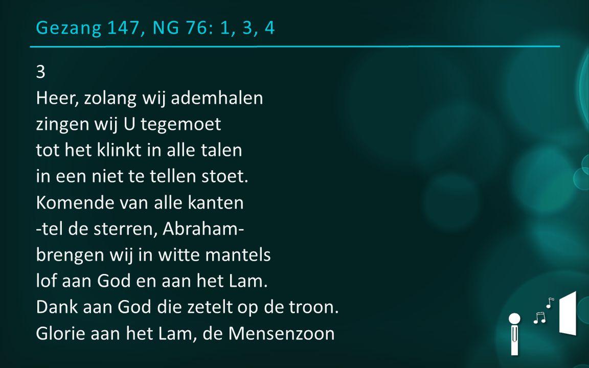 Gezang 147, NG 76: 1, 3, 4 3 Heer, zolang wij ademhalen zingen wij U tegemoet tot het klinkt in alle talen in een niet te tellen stoet. Komende van al