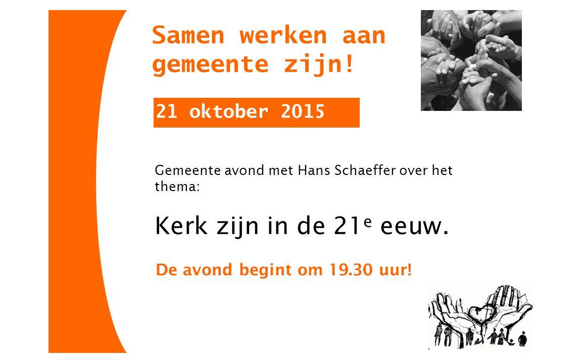 Samen werken aan gemeente zijn! 21 oktober 2015 Gemeente avond met Hans Schaeffer over het thema: Kerk zijn in de 21 e eeuw. De avond begint om 19.30