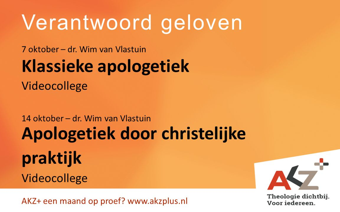 Verantwoord geloven AKZ+ een maand op proef? www.akzplus.nl Klassieke apologetiek Apologetiek door christelijke praktijk 7 oktober – dr. Wim van Vlast
