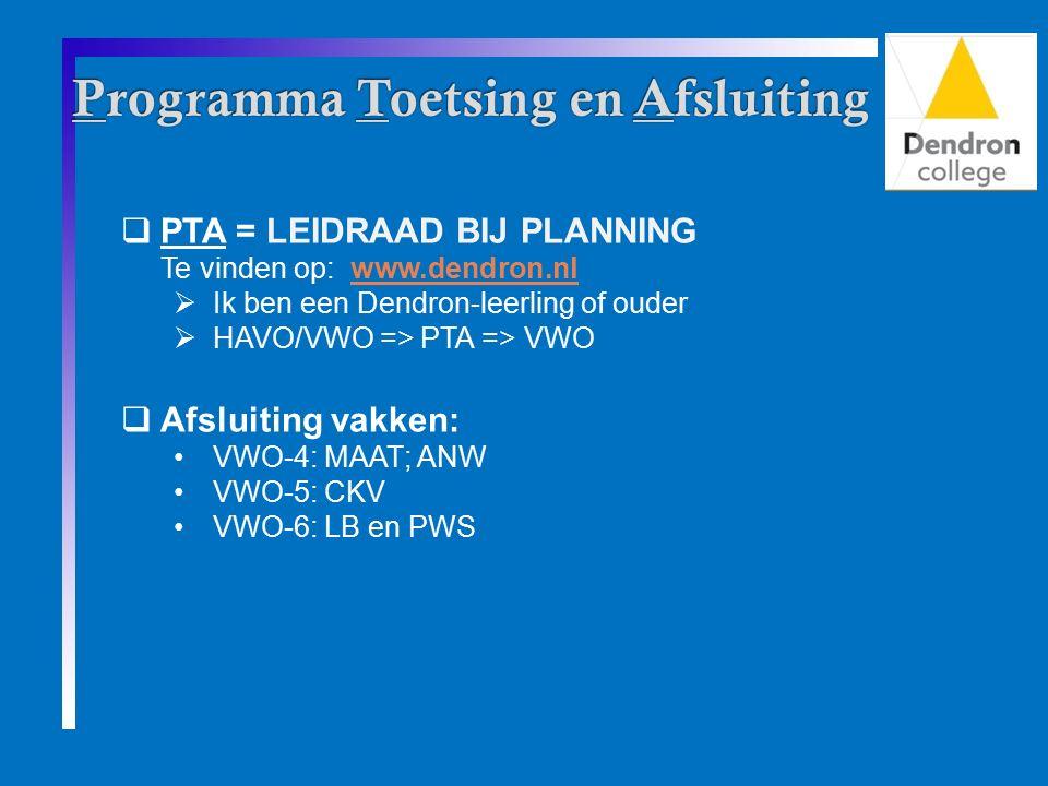  PTA = LEIDRAAD BIJ PLANNING Te vinden op: www.dendron.nlwww.dendron.nl  Ik ben een Dendron-leerling of ouder  HAVO/VWO => PTA => VWO  Afsluiting vakken: VWO-4: MAAT; ANW VWO-5: CKV VWO-6: LB en PWS