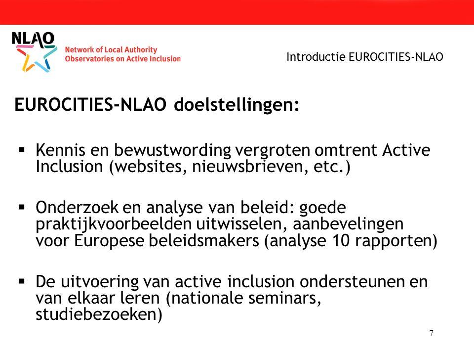 7  Kennis en bewustwording vergroten omtrent Active Inclusion (websites, nieuwsbrieven, etc.)  Onderzoek en analyse van beleid: goede praktijkvoorbeelden uitwisselen, aanbevelingen voor Europese beleidsmakers (analyse 10 rapporten)  De uitvoering van active inclusion ondersteunen en van elkaar leren (nationale seminars, studiebezoeken) Introductie EUROCITIES-NLAO EUROCITIES-NLAO doelstellingen: