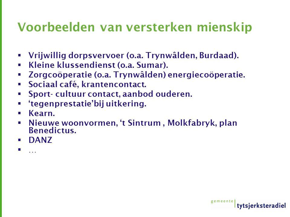 Voorbeelden van versterken mienskip  Vrijwillig dorpsvervoer (o.a. Trynwâlden, Burdaad).  Kleine klussendienst (o.a. Sumar).  Zorgcoöperatie (o.a.
