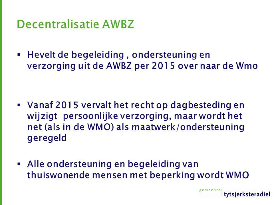 Decentralisatie AWBZ  Hevelt de begeleiding, ondersteuning en verzorging uit de AWBZ per 2015 over naar de Wmo  Vanaf 2015 vervalt het recht op dagbesteding en wijzigt persoonlijke verzorging, maar wordt het net (als in de WMO) als maatwerk/ondersteuning geregeld  Alle ondersteuning en begeleiding van thuiswonende mensen met beperking wordt WMO