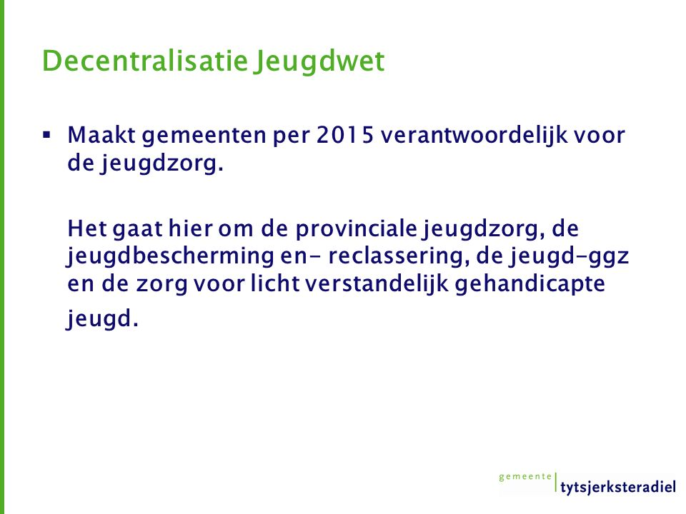 Decentralisatie Jeugdwet  Maakt gemeenten per 2015 verantwoordelijk voor de jeugdzorg. Het gaat hier om de provinciale jeugdzorg, de jeugdbescherming
