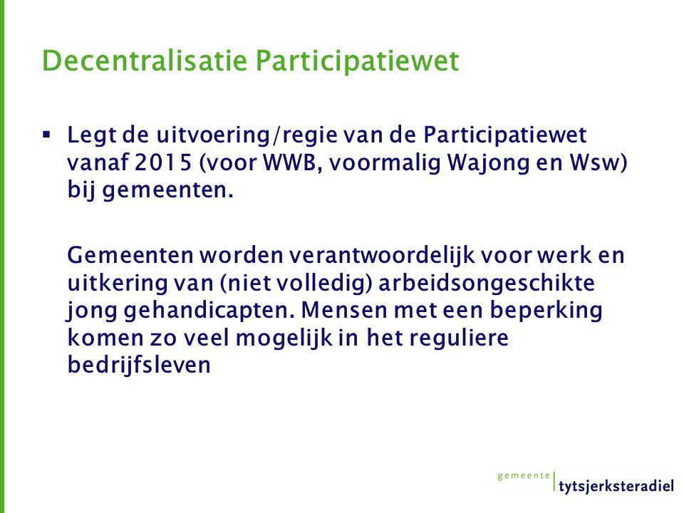 Decentralisatie Participatiewet  Legt de uitvoering/regie van de Participatiewet vanaf 2015 (voor WWB, voormalig Wajong en Wsw) bij gemeenten.