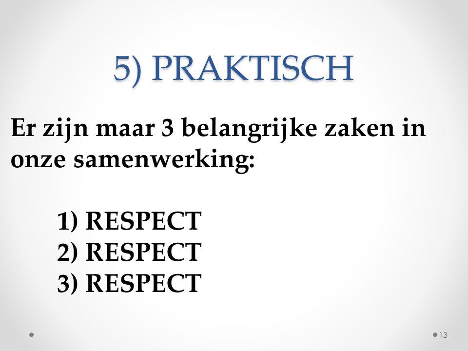 5) PRAKTISCH Er zijn maar 3 belangrijke zaken in onze samenwerking: 1) RESPECT 2) RESPECT 3) RESPECT 13