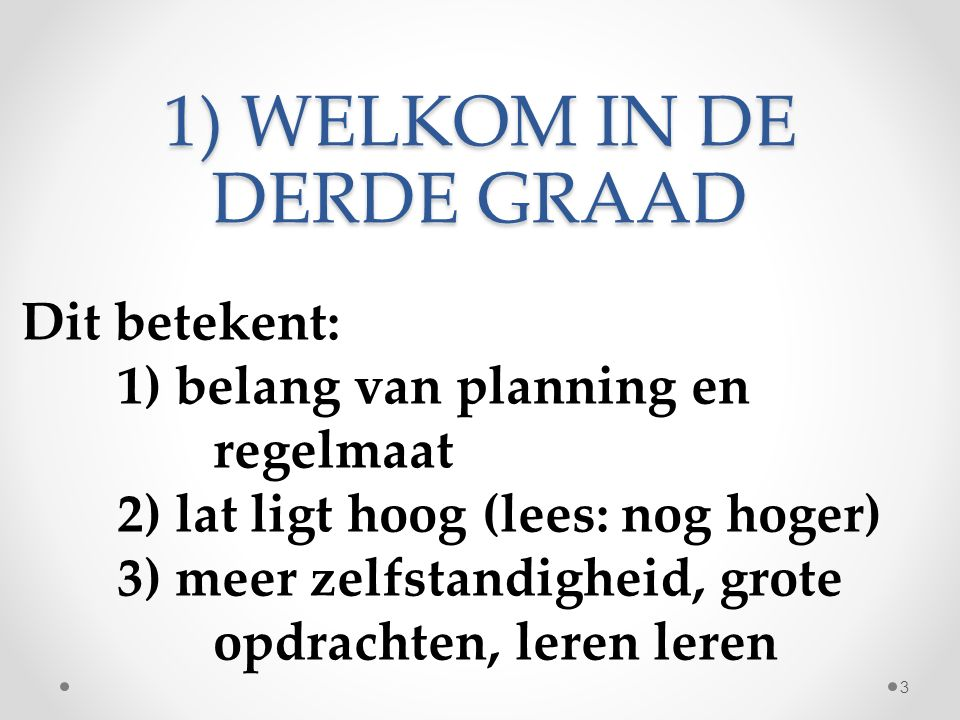 1) WELKOM IN DE DERDE GRAAD Dit betekent: 1) belang van planning en regelmaat 2) lat ligt hoog (lees: nog hoger) 3) meer zelfstandigheid, grote opdrachten, leren leren 3