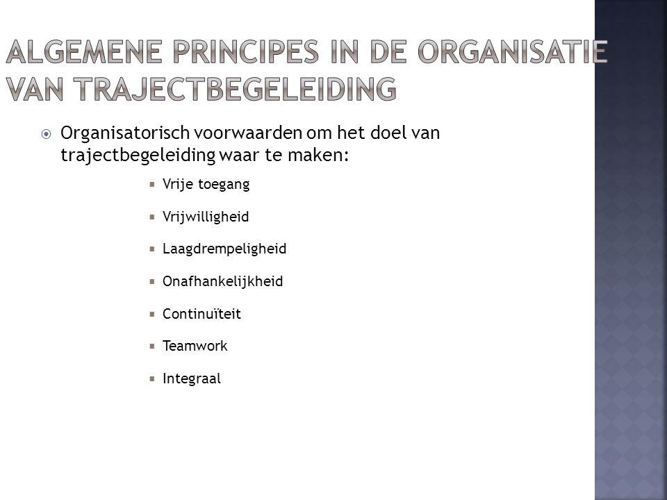  Organisatorisch voorwaarden om het doel van trajectbegeleiding waar te maken:  Vrije toegang  Vrijwilligheid  Laagdrempeligheid  Onafhankelijkheid  Continuïteit  Teamwork  Integraal