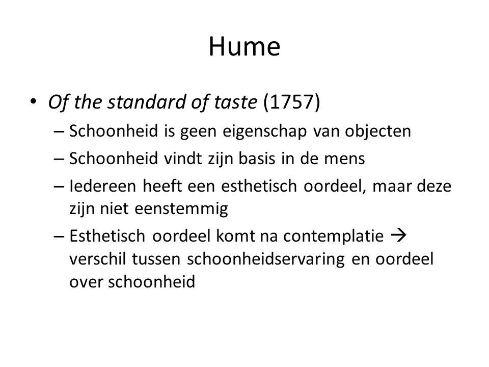Hume Of the standard of taste (1757) – Schoonheid is geen eigenschap van objecten – Schoonheid vindt zijn basis in de mens – Iedereen heeft een esthetisch oordeel, maar deze zijn niet eenstemmig – Esthetisch oordeel komt na contemplatie  verschil tussen schoonheidservaring en oordeel over schoonheid