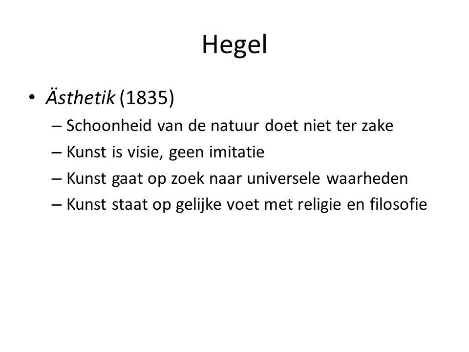 Hegel Ästhetik (1835) – Schoonheid van de natuur doet niet ter zake – Kunst is visie, geen imitatie – Kunst gaat op zoek naar universele waarheden – Kunst staat op gelijke voet met religie en filosofie
