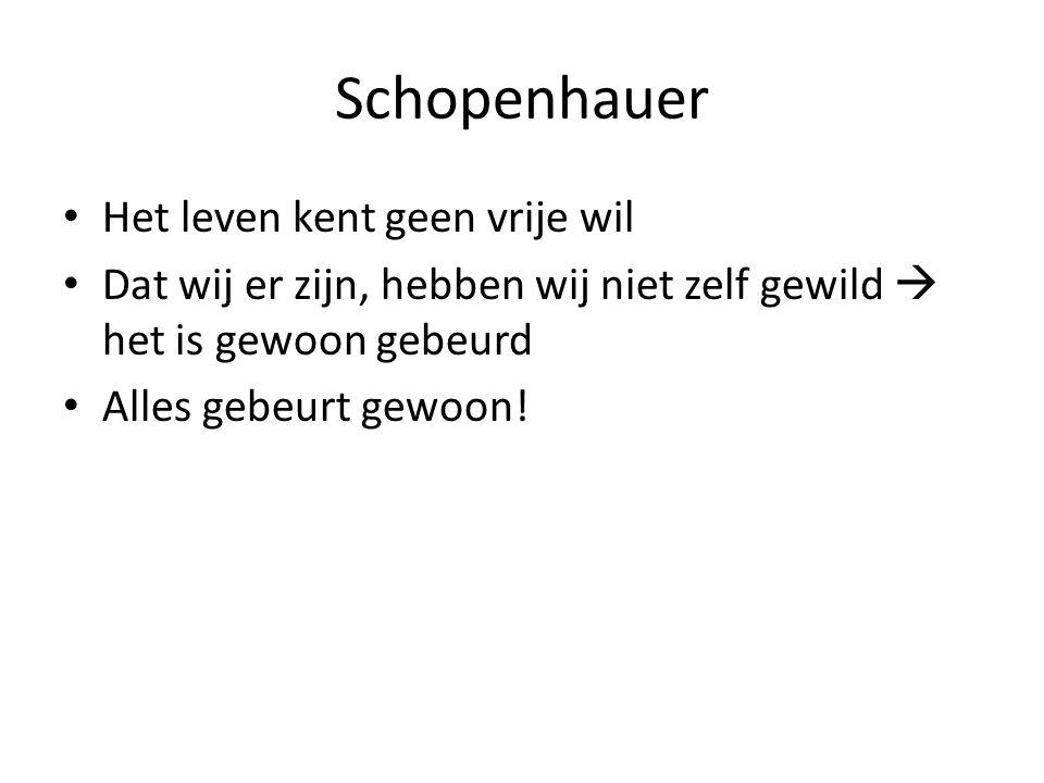 Schopenhauer Het leven kent geen vrije wil Dat wij er zijn, hebben wij niet zelf gewild  het is gewoon gebeurd Alles gebeurt gewoon!