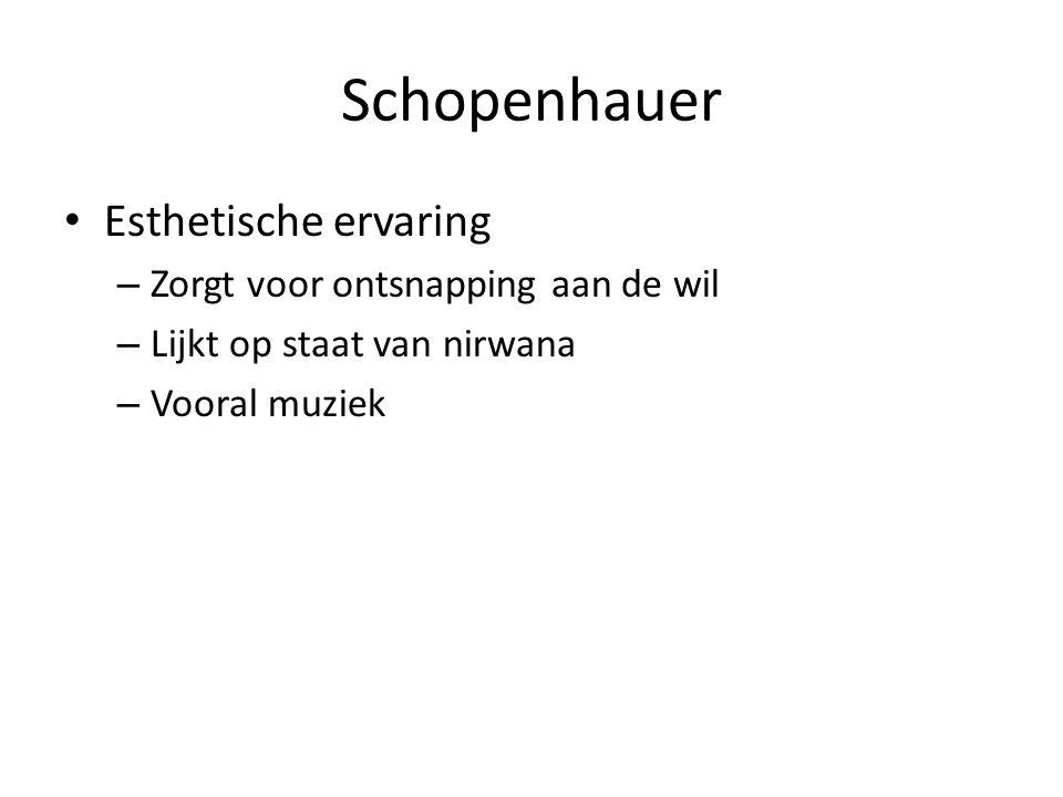 Schopenhauer Esthetische ervaring – Zorgt voor ontsnapping aan de wil – Lijkt op staat van nirwana – Vooral muziek