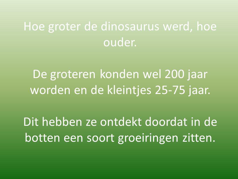 Hoe groter de dinosaurus werd, hoe ouder. De groteren konden wel 200 jaar worden en de kleintjes 25-75 jaar. Dit hebben ze ontdekt doordat in de botte