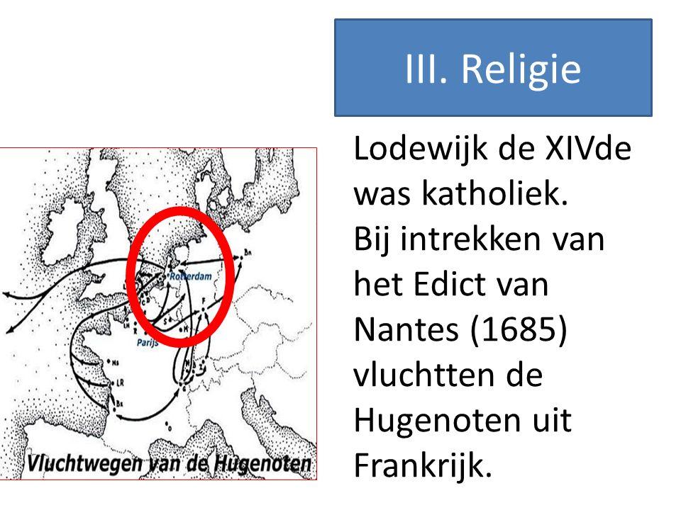 Lodewijk de XIVde was katholiek. Bij intrekken van het Edict van Nantes (1685) vluchtten de Hugenoten uit Frankrijk. III. Religie