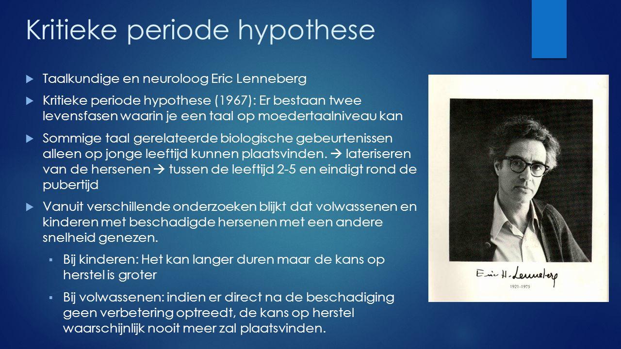 Kritieke periode hypothese  Taalkundige en neuroloog Eric Lenneberg  Kritieke periode hypothese (1967): Er bestaan twee levensfasen waarin je een ta