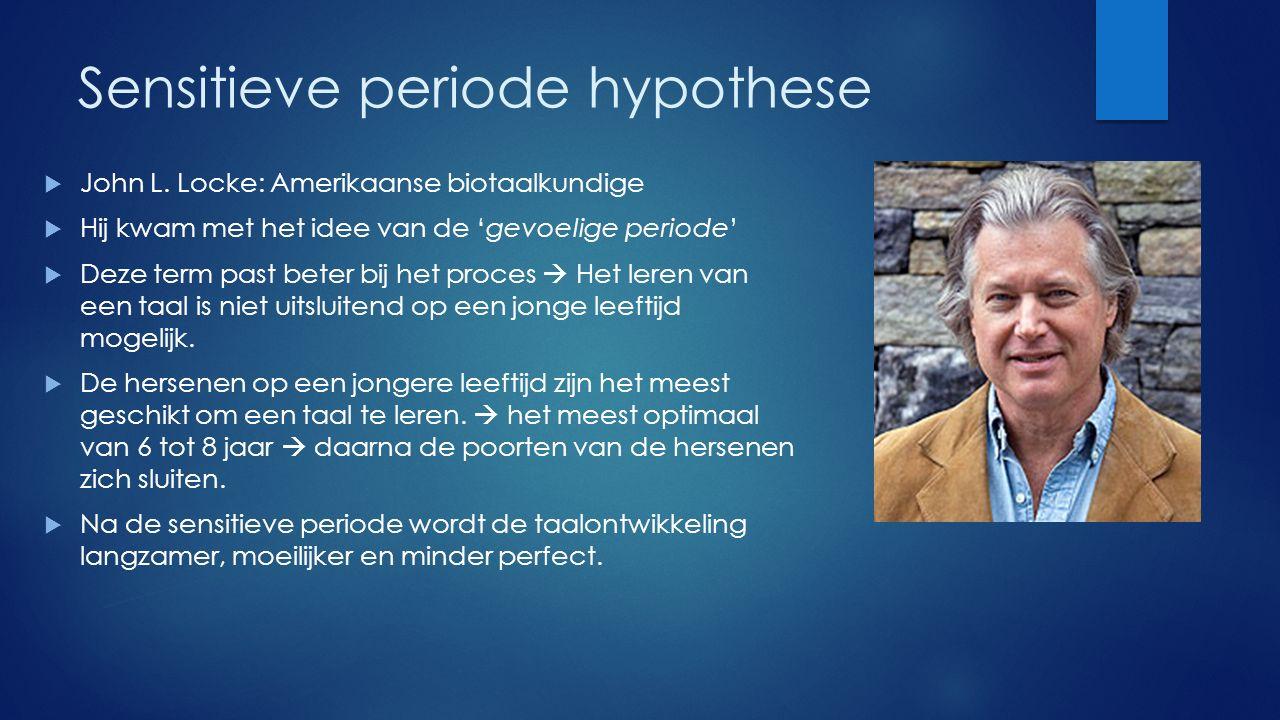 Sensitieve periode hypothese  John L. Locke: Amerikaanse biotaalkundige  Hij kwam met het idee van de 'gevoelige periode'  Deze term past beter bij
