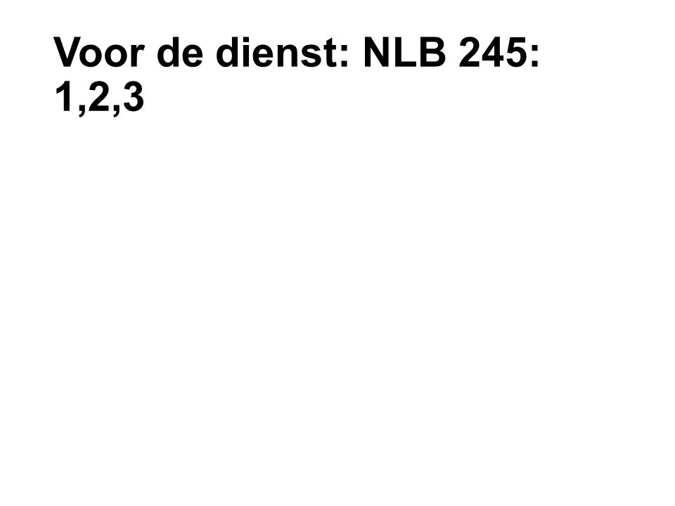 Voor de dienst: NLB 245: 1,2,3