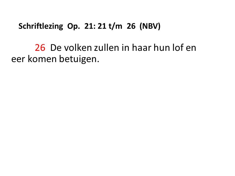 Schriftlezing Op. 21: 21 t/m 26 (NBV) 26 De volken zullen in haar hun lof en eer komen betuigen.