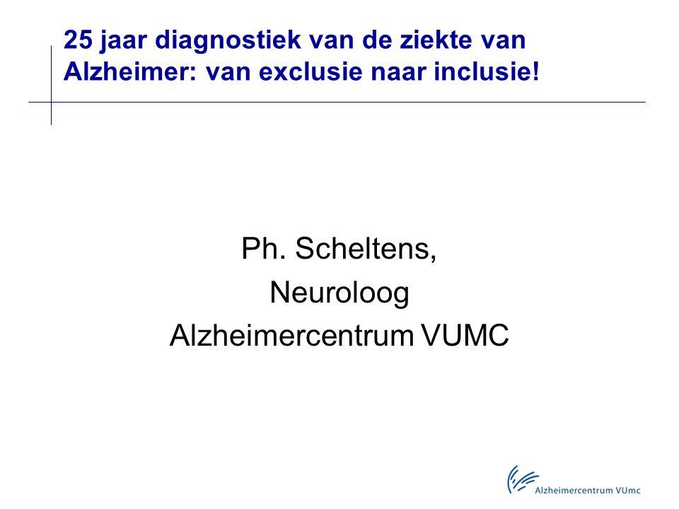 25 jaar diagnostiek van de ziekte van Alzheimer: van exclusie naar inclusie! Ph. Scheltens, Neuroloog Alzheimercentrum VUMC