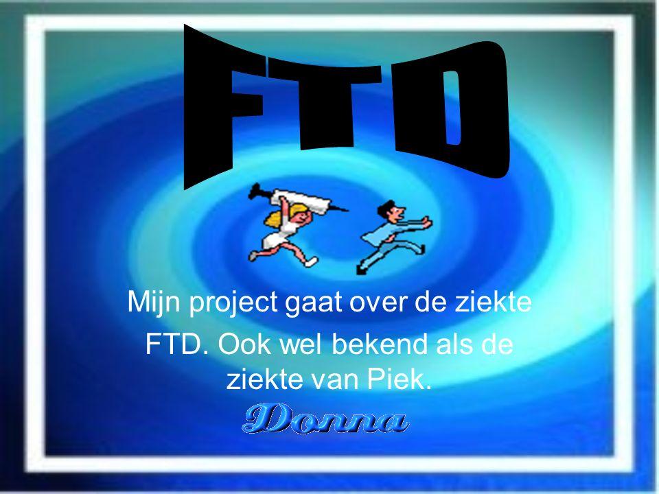 Mijn project gaat over de ziekte FTD. Ook wel bekend als de ziekte van Piek.