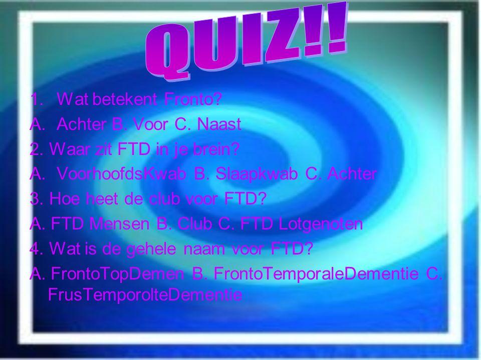 1.Wat betekent Fronto? A.Achter B. Voor C. Naast 2. Waar zit FTD in je brein? A.VoorhoofdsKwab B. Slaapkwab C. Achter 3. Hoe heet de club voor FTD? A.
