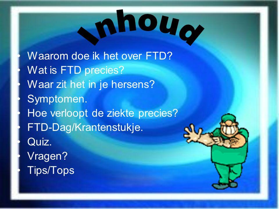 Waarom doe ik het over FTD? Wat is FTD precies? Waar zit het in je hersens? Symptomen. Hoe verloopt de ziekte precies? FTD-Dag/Krantenstukje. Quiz. Vr