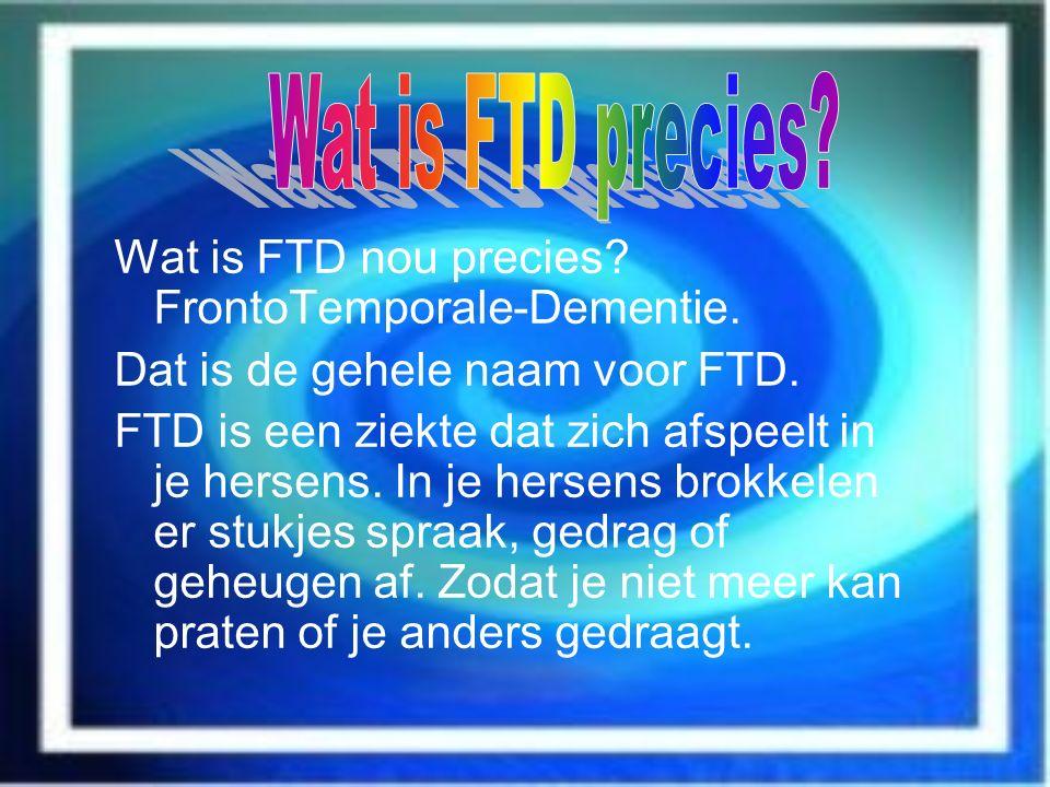 Wat is FTD nou precies? FrontoTemporale-Dementie. Dat is de gehele naam voor FTD. FTD is een ziekte dat zich afspeelt in je hersens. In je hersens bro