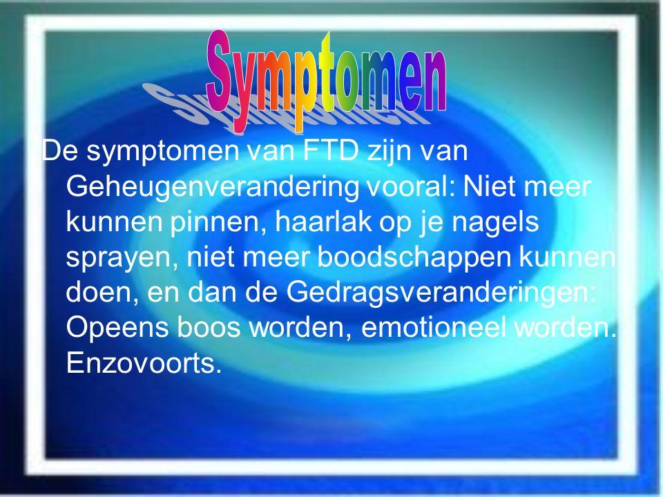 De symptomen van FTD zijn van Geheugenverandering vooral: Niet meer kunnen pinnen, haarlak op je nagels sprayen, niet meer boodschappen kunnen doen, e