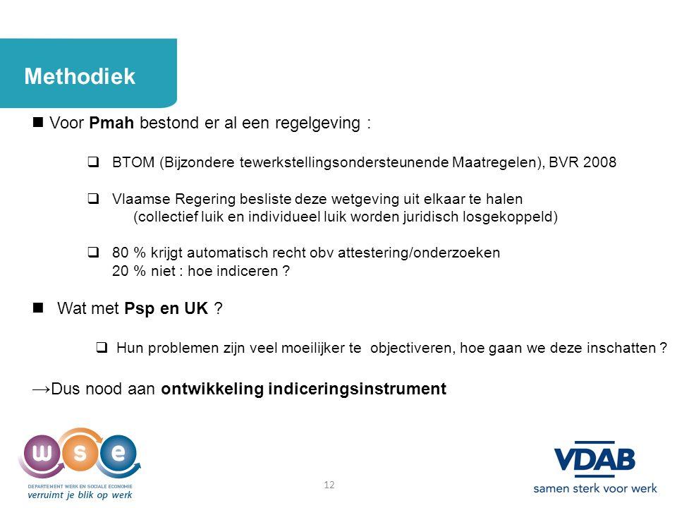 12 Methodiek Voor Pmah bestond er al een regelgeving :  BTOM (Bijzondere tewerkstellingsondersteunende Maatregelen), BVR 2008  Vlaamse Regering besl