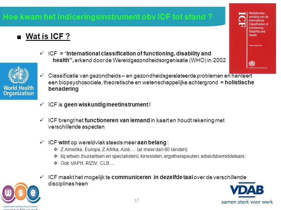 "17 Hoe kwam het indiceringsinstrument obv ICF tot stand ? ■ Wat is ICF ? ICF = ""International classification of functioning, disability and health"", e"