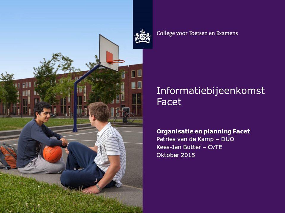 Informatiebijeenkomst Facet Organisatie en planning Facet Patries van de Kamp – DUO Kees-Jan Butter – CvTE Oktober 2015