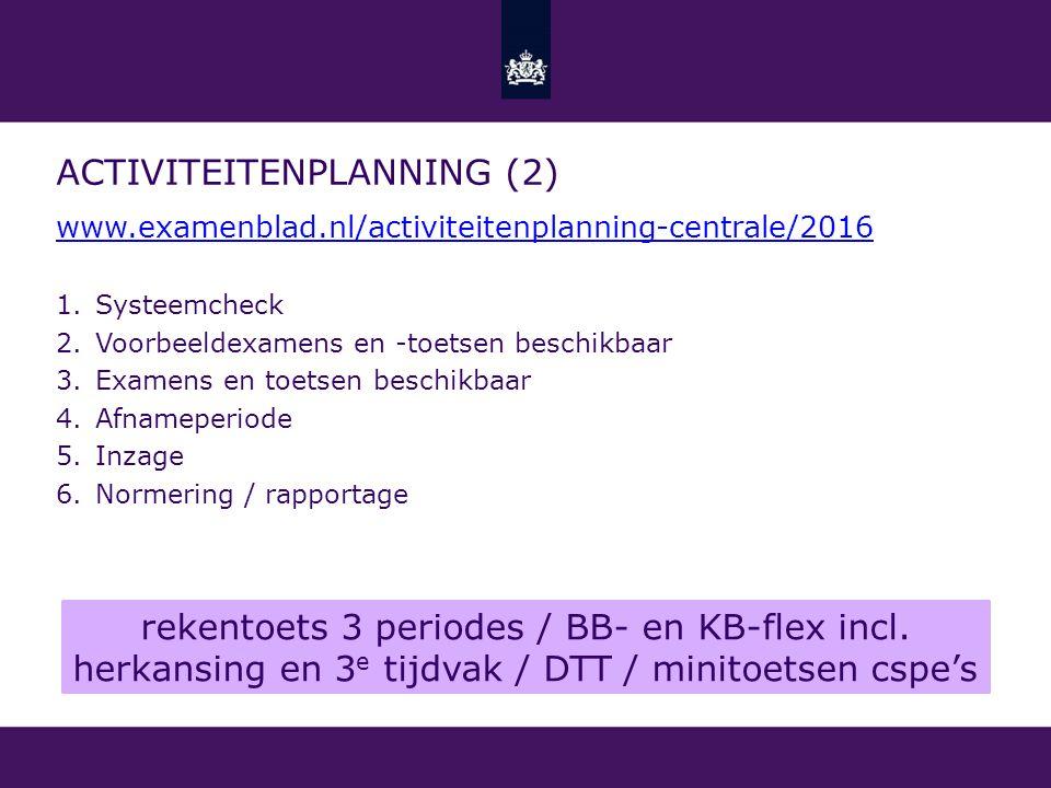 ACTIVITEITENPLANNING (2) www.examenblad.nl/activiteitenplanning-centrale/2016 1.Systeemcheck 2.Voorbeeldexamens en -toetsen beschikbaar 3.Examens en t
