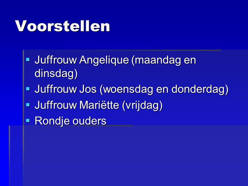 Voorstellen  Juffrouw Angelique (maandag en dinsdag)  Juffrouw Jos (woensdag en donderdag)  Juffrouw Mariëtte (vrijdag)  Rondje ouders