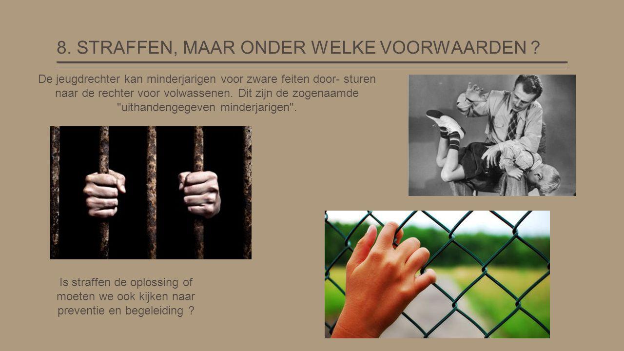 8. STRAFFEN, MAAR ONDER WELKE VOORWAARDEN ? De jeugdrechter kan minderjarigen voor zware feiten door- sturen naar de rechter voor volwassenen. Dit zij