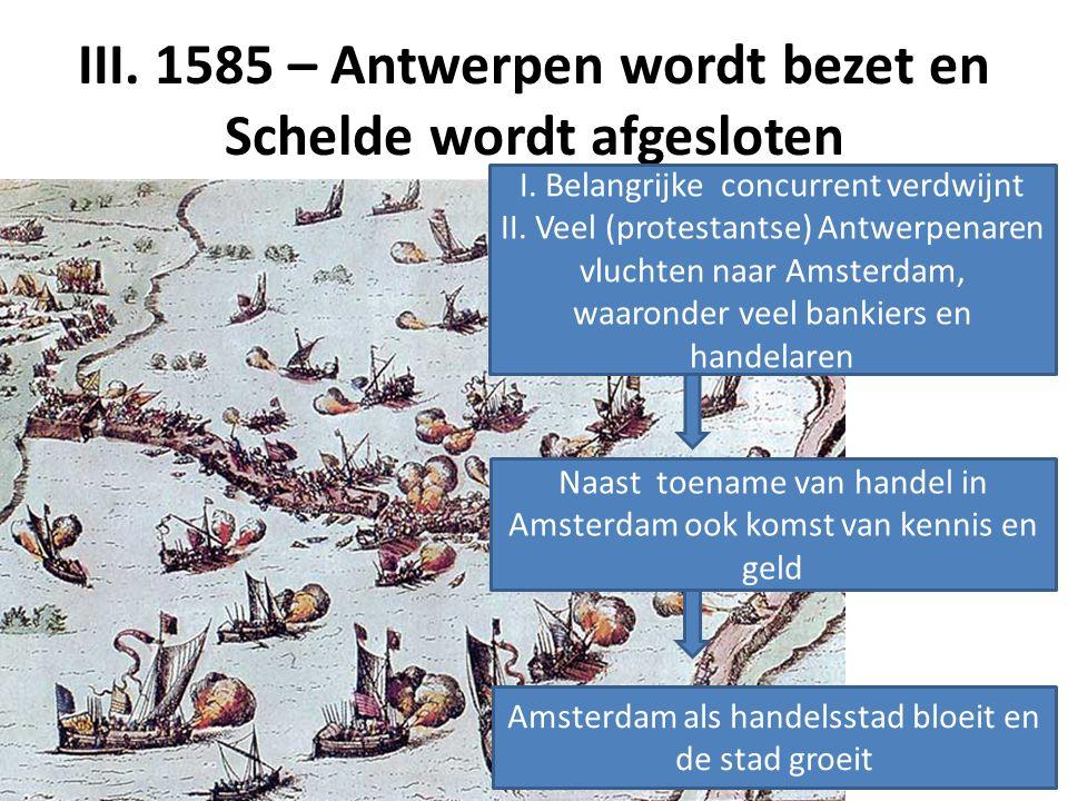 III. 1585 – Antwerpen wordt bezet en Schelde wordt afgesloten I. Belangrijke concurrent verdwijnt II. Veel (protestantse) Antwerpenaren vluchten naar
