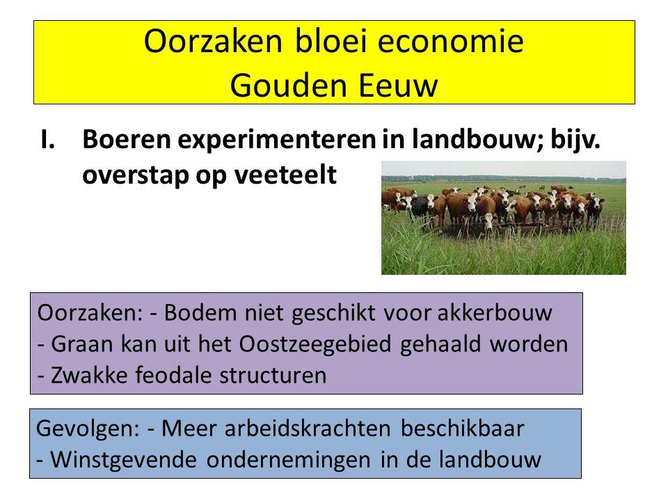 I.Boeren experimenteren in landbouw; bijv. overstap op veeteelt Oorzaken bloei economie Gouden Eeuw Oorzaken: - Bodem niet geschikt voor akkerbouw - G