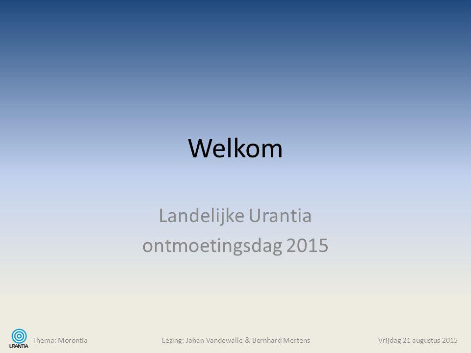 Welkom Landelijke Urantia ontmoetingsdag 2015 Thema: MorontiaLezing: Johan Vandewalle & Bernhard Mertens Vrijdag 21 augustus 2015