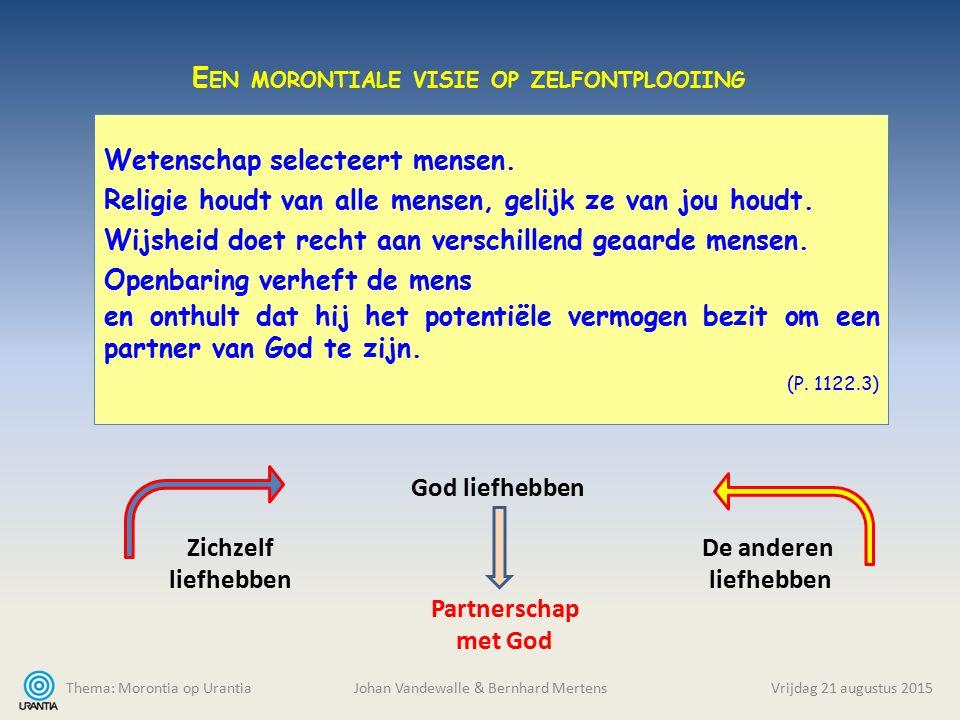 Thema: Morontia op Urantia Johan Vandewalle & Bernhard MertensVrijdag 21 augustus 2015 Wetenschap selecteert mensen. Religie houdt van alle mensen, ge