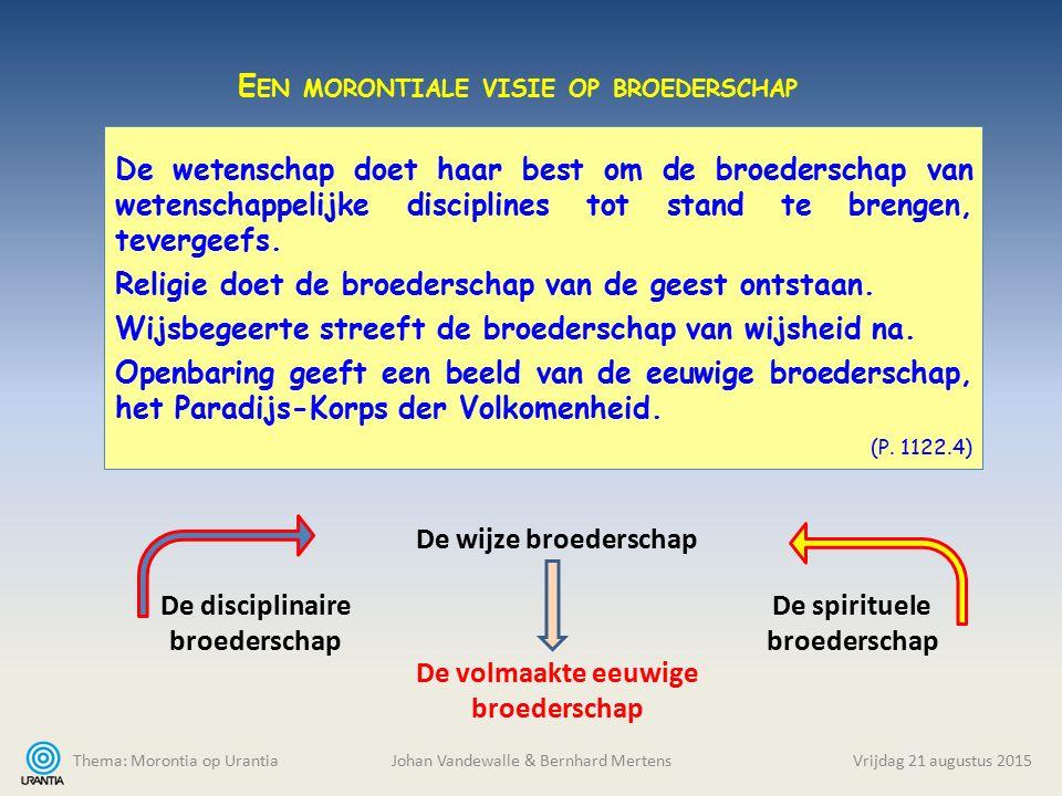 Thema: Morontia op Urantia Johan Vandewalle & Bernhard MertensVrijdag 21 augustus 2015 De wetenschap doet haar best om de broederschap van wetenschappelijke disciplines tot stand te brengen, tevergeefs.
