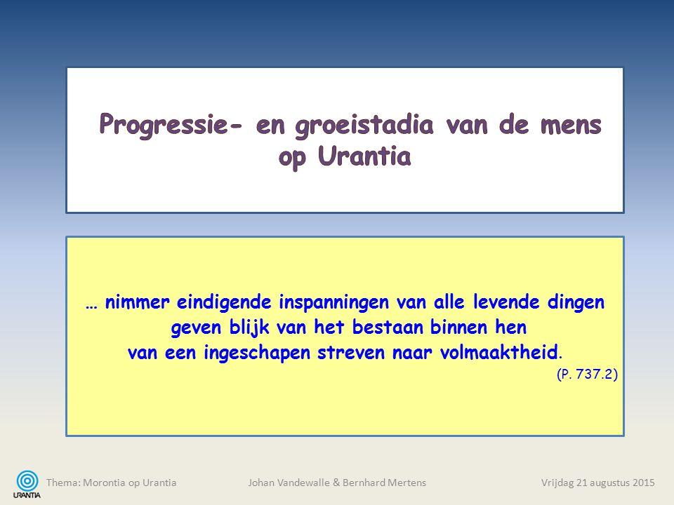 Thema: Morontia op Urantia Johan Vandewalle & Bernhard MertensVrijdag 21 augustus 2015 … nimmer eindigende inspanningen van alle levende dingen geven