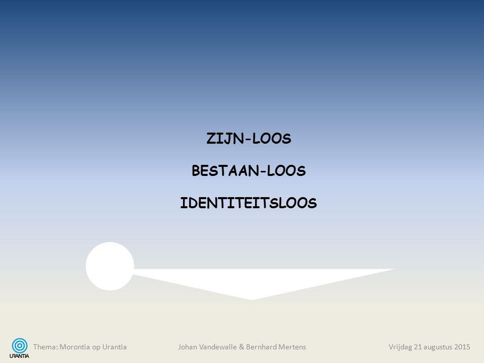 Thema: Morontia op Urantia Johan Vandewalle & Bernhard MertensVrijdag 21 augustus 2015 ZIJN-LOOS BESTAAN-LOOS IDENTITEITSLOOS