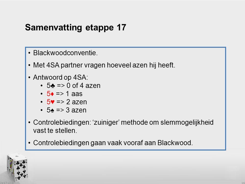 2e17 v2.0 16 Blackwoodconventie. Met 4SA partner vragen hoeveel azen hij heeft. Antwoord op 4SA: 5♣ => 0 of 4 azen 5♦ => 1 aas 5♥ => 2 azen 5♠ => 3 az