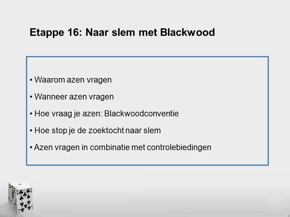 2e17 v2.0 2 Waarom azen vragen Wanneer azen vragen Hoe vraag je azen: Blackwoodconventie Hoe stop je de zoektocht naar slem Azen vragen in combinatie met controlebiedingen Etappe 16: Naar slem met Blackwood