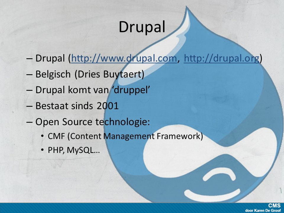 Drupal – Drupal (http://www.drupal.com, http://drupal.org)http://www.drupal.comhttp://drupal.org – Belgisch (Dries Buytaert) – Drupal komt van 'druppel' – Bestaat sinds 2001 – Open Source technologie: CMF (Content Management Framework) PHP, MySQL…