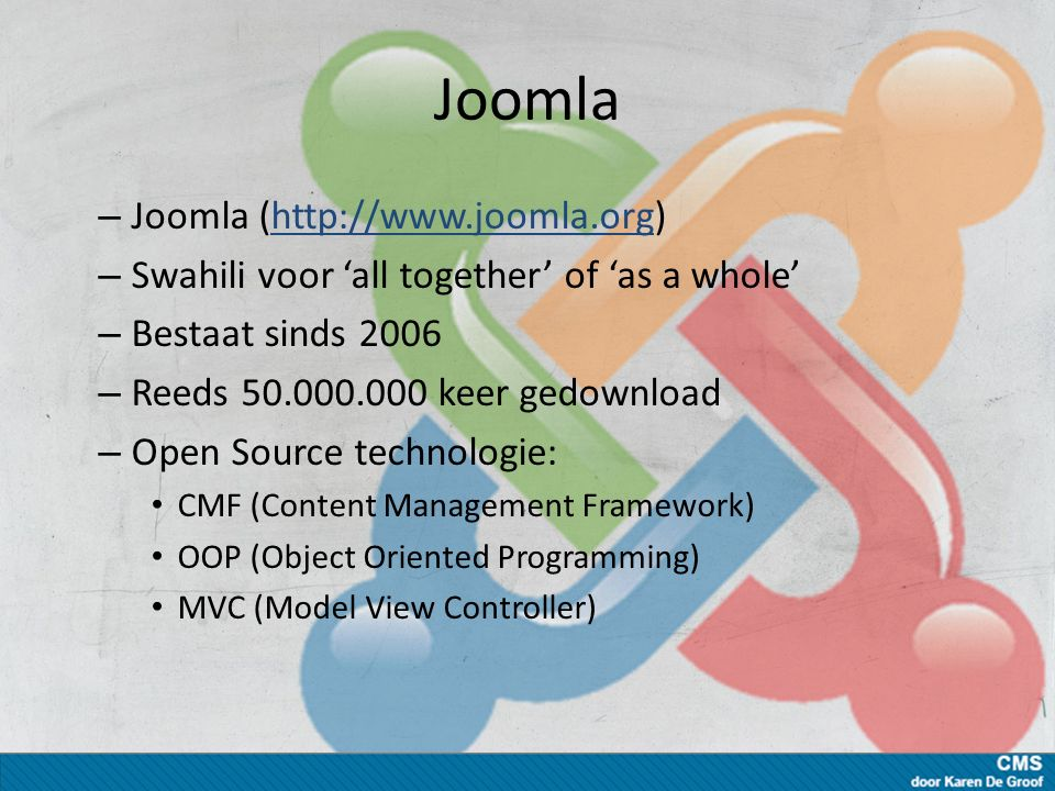 Joomla – Joomla (http://www.joomla.org)http://www.joomla.org – Swahili voor 'all together' of 'as a whole' – Bestaat sinds 2006 – Reeds 50.000.000 keer gedownload – Open Source technologie: CMF (Content Management Framework) OOP (Object Oriented Programming) MVC (Model View Controller)