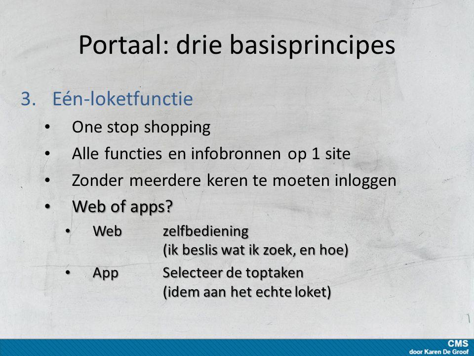 Portaal: drie basisprincipes 3.Eén-loketfunctie One stop shopping Alle functies en infobronnen op 1 site Zonder meerdere keren te moeten inloggen Web of apps.