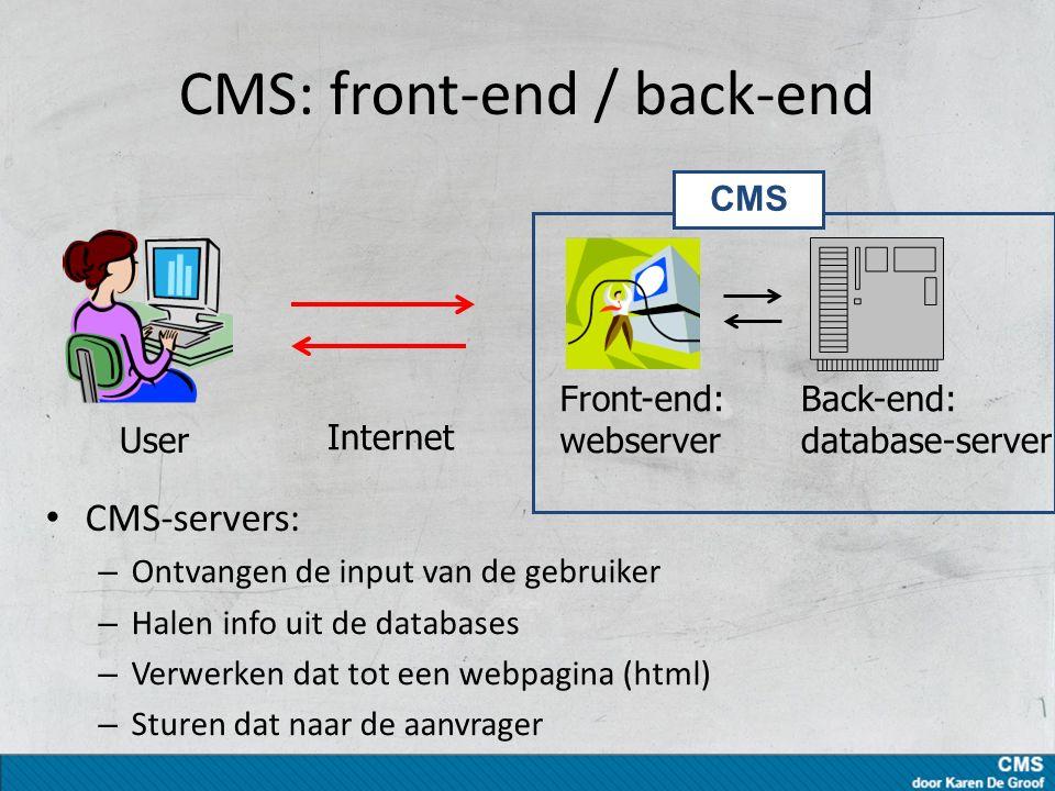 CMS: front-end / back-end CMS-servers: – Ontvangen de input van de gebruiker – Halen info uit de databases – Verwerken dat tot een webpagina (html) – Sturen dat naar de aanvrager User Front-end: webserver Back-end: database-server Internet CMS