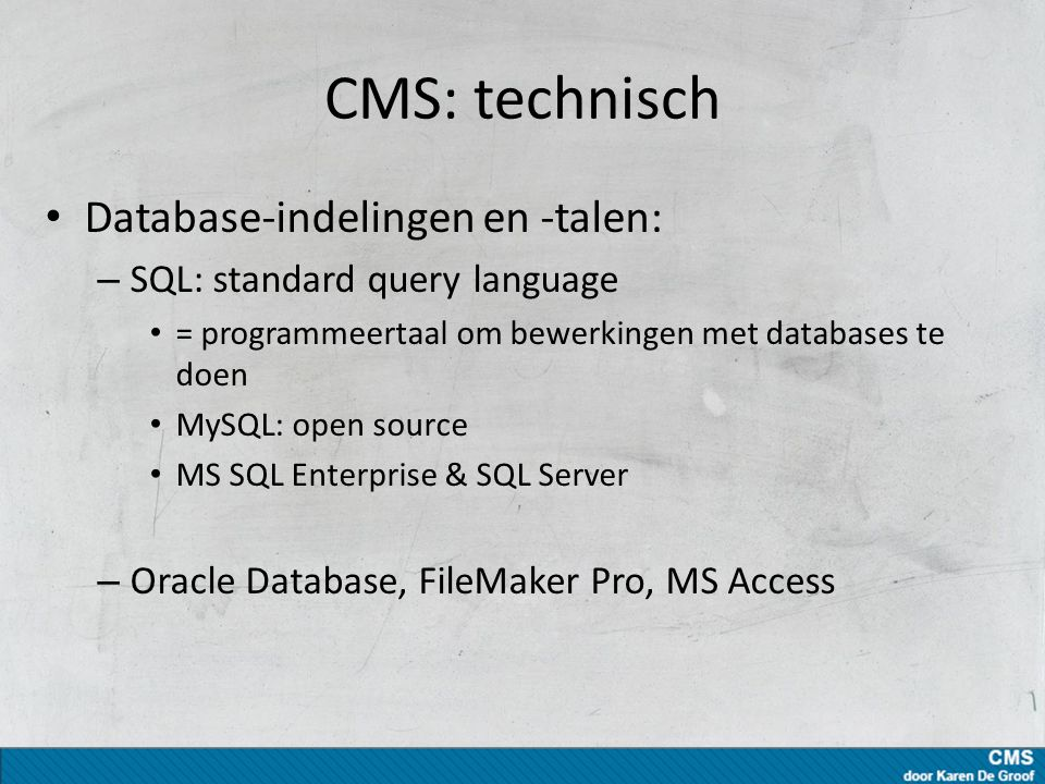 CMS: technisch Database-indelingen en -talen: – SQL: standard query language = programmeertaal om bewerkingen met databases te doen MySQL: open source MS SQL Enterprise & SQL Server – Oracle Database, FileMaker Pro, MS Access