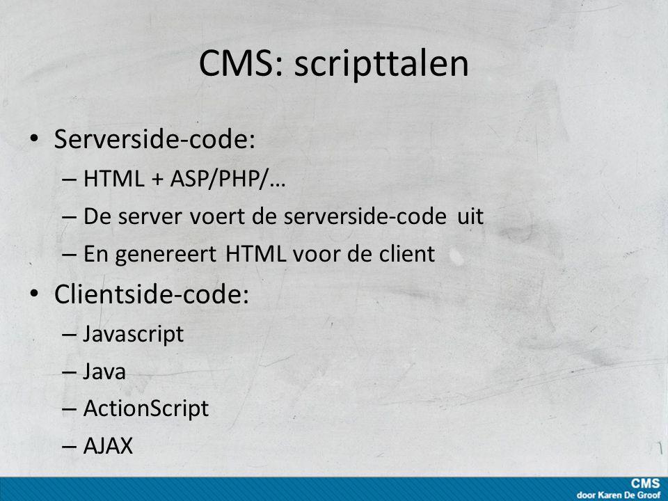 CMS: scripttalen Serverside-code: – HTML + ASP/PHP/… – De server voert de serverside-code uit – En genereert HTML voor de client Clientside-code: – Javascript – Java – ActionScript – AJAX