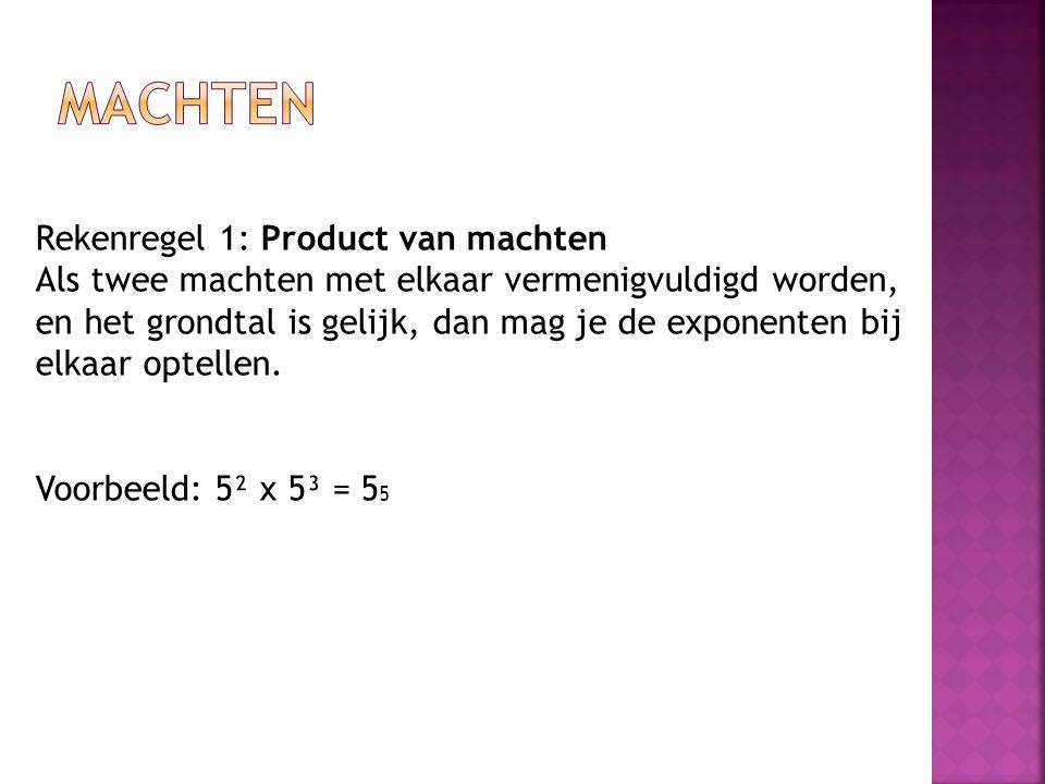 Rekenregel 1: Product van machten Als twee machten met elkaar vermenigvuldigd worden, en het grondtal is gelijk, dan mag je de exponenten bij elkaar o